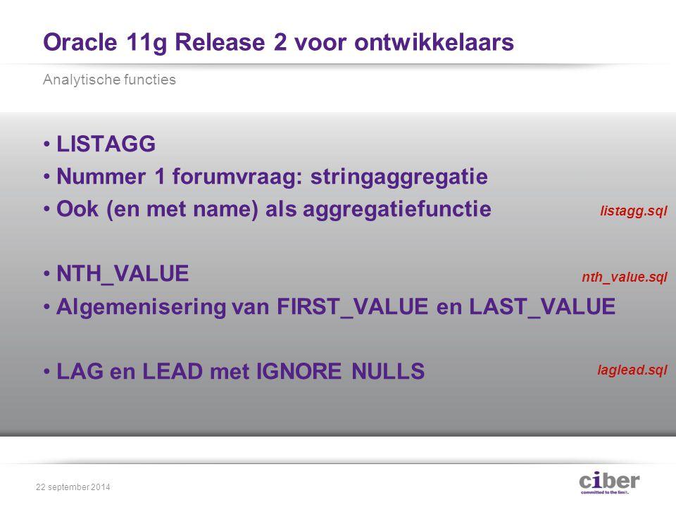 Oracle 11g Release 2 voor ontwikkelaars LISTAGG Nummer 1 forumvraag: stringaggregatie Ook (en met name) als aggregatiefunctie NTH_VALUE Algemenisering van FIRST_VALUE en LAST_VALUE LAG en LEAD met IGNORE NULLS Analytische functies 22 september 2014 listagg.sql nth_value.sql laglead.sql