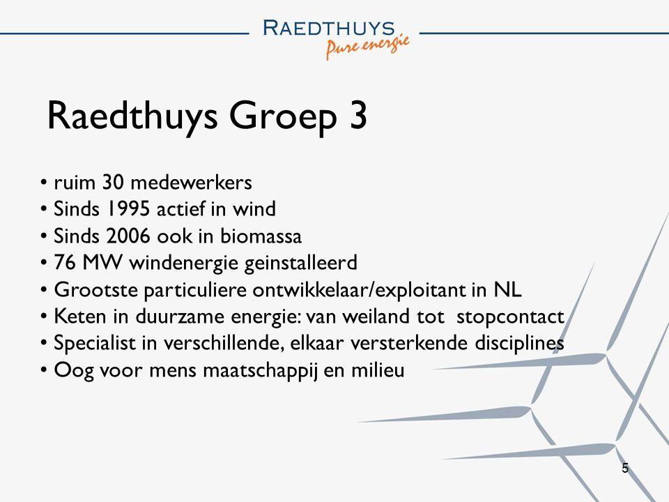 5 Raedthuys Groep 3 ruim 30 medewerkers Sinds 1995 actief in wind Sinds 2006 ook in biomassa 76 MW windenergie geinstalleerd Grootste particuliere ontwikkelaar/exploitant in NL Keten in duurzame energie: van weiland tot stopcontact Specialist in verschillende, elkaar versterkende disciplines Oog voor mens maatschappij en milieu
