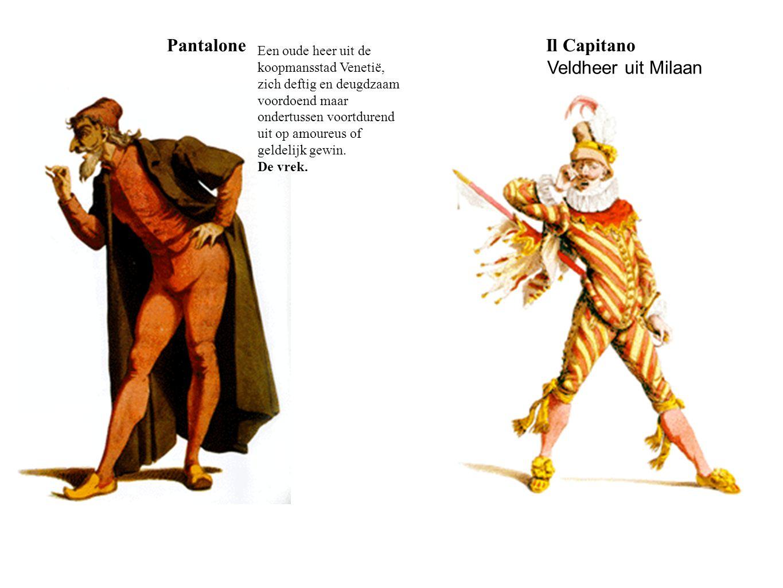 PantaloneIl Capitano Een oude heer uit de koopmansstad Venetië, zich deftig en deugdzaam voordoend maar ondertussen voortdurend uit op amoureus of gel