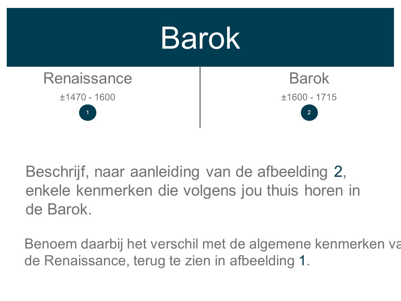 Barok RenaissanceBarok ±1600 - 1715±1470 - 1600 Beschrijf, naar aanleiding van de afbeelding 2, enkele kenmerken die volgens jou thuis horen in de Bar