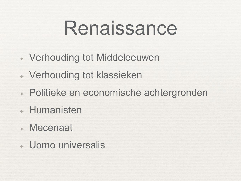 Renaissance ✦ Verhouding tot Middeleeuwen ✦ Verhouding tot klassieken ✦ Politieke en economische achtergronden ✦ Humanisten ✦ Mecenaat ✦ Uomo universa