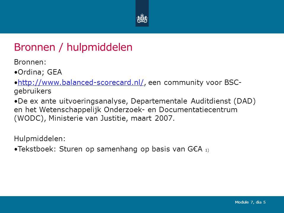 Module 7, dia 5 Bronnen / hulpmiddelen Bronnen: Ordina; GEA http://www.balanced-scorecard.nl/, een community voor BSC- gebruikershttp://www.balanced-scorecard.nl/ De ex ante uitvoeringsanalyse, Departementale Auditdienst (DAD) en het Wetenschappelijk Onderzoek- en Documentatiecentrum (WODC), Ministerie van Justitie, maart 2007.