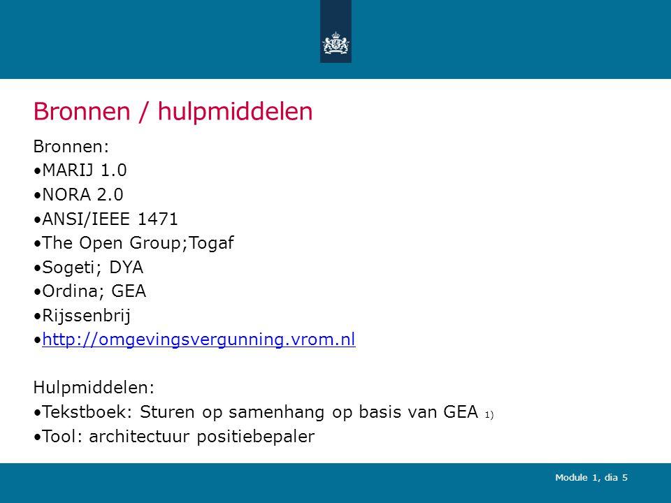 Module 1, dia 5 Bronnen / hulpmiddelen Bronnen: MARIJ 1.0 NORA 2.0 ANSI/IEEE 1471 The Open Group;Togaf Sogeti; DYA Ordina; GEA Rijssenbrij http://omgevingsvergunning.vrom.nl Hulpmiddelen: Tekstboek: Sturen op samenhang op basis van GEA 1) Tool: architectuur positiebepaler