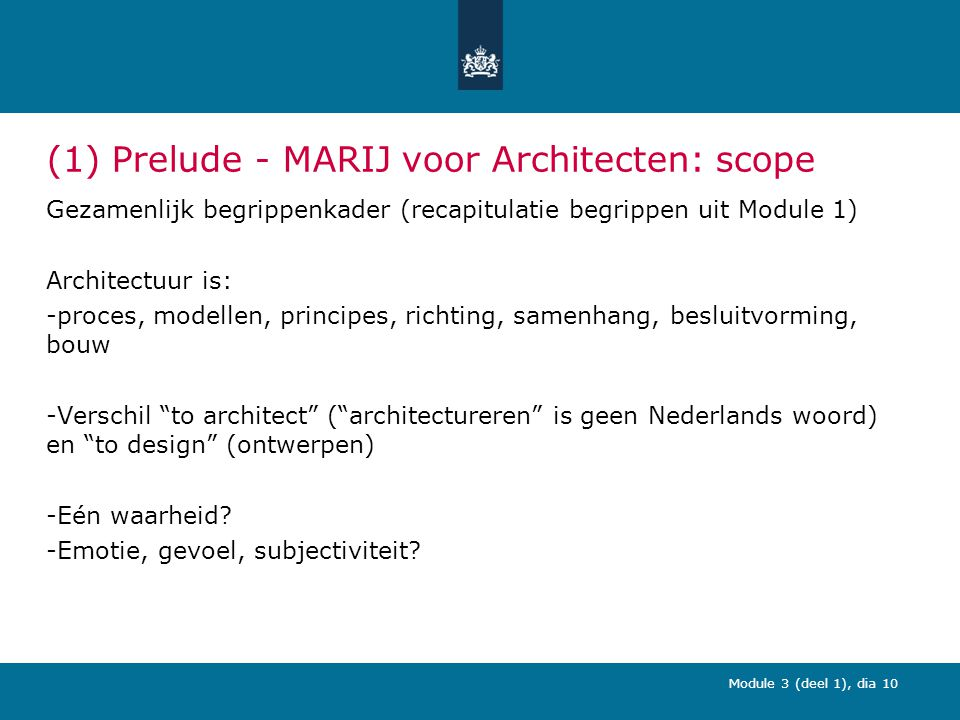 Module 3 (deel 1), dia 10 (1) Prelude - MARIJ voor Architecten: scope Gezamenlijk begrippenkader (recapitulatie begrippen uit Module 1) Architectuur is: -proces, modellen, principes, richting, samenhang, besluitvorming, bouw -Verschil to architect ( architectureren is geen Nederlands woord) en to design (ontwerpen) -Eén waarheid.