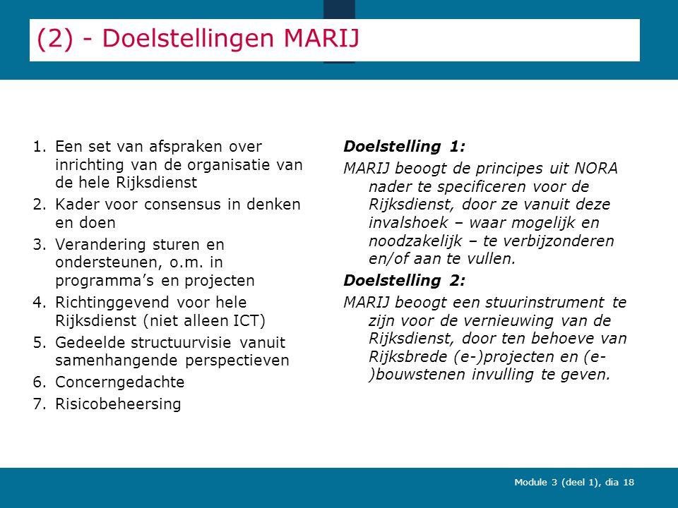 Module 3 (deel 1), dia 18 (2) - Doelstellingen MARIJ 1.Een set van afspraken over inrichting van de organisatie van de hele Rijksdienst 2.Kader voor consensus in denken en doen 3.Verandering sturen en ondersteunen, o.m.