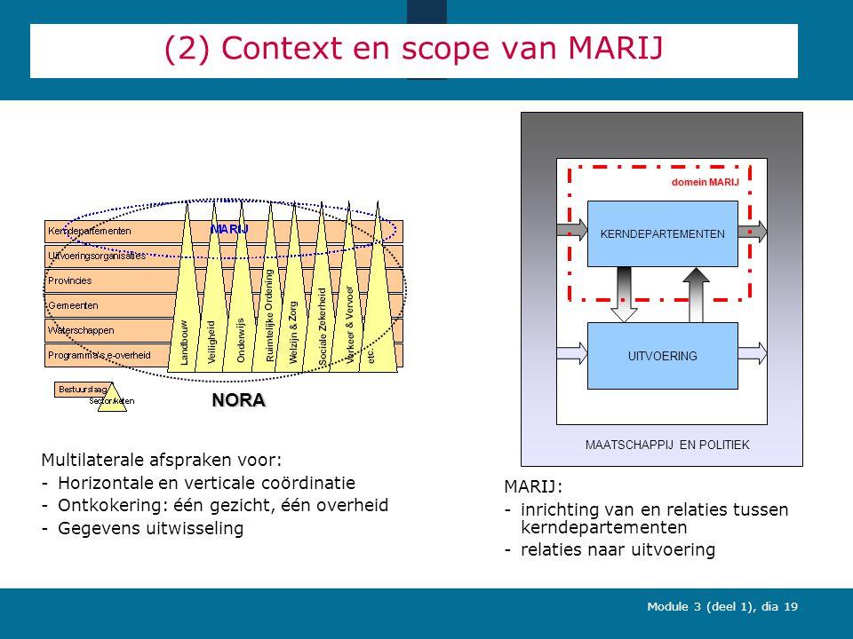 Module 3 (deel 1), dia 19 (2) Context en scope van MARIJ Multilaterale afspraken voor: -Horizontale en verticale coördinatie -Ontkokering: één gezicht, één overheid -Gegevens uitwisseling MARIJ: -inrichting van en relaties tussen kerndepartementen -relaties naar uitvoering NORA UITVOERING MAATSCHAPPIJ EN POLITIEK domein MARIJ KERNDEPARTEMENTEN
