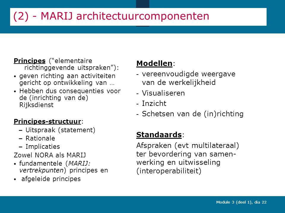 Module 3 (deel 1), dia 22 (2) - MARIJ architectuurcomponenten Principes ( elementaire richtinggevende uitspraken ): geven richting aan activiteiten gericht op ontwikkeling van … Hebben dus consequenties voor de (inrichting van de) Rijksdienst Principes-structuur: Uitspraak (statement) Rationale Implicaties Zowel NORA als MARIJ fundamentele (MARIJ: vertrekpunten) principes en afgeleide principes Modellen: - vereenvoudigde weergave van de werkelijkheid - Visualiseren - Inzicht - Schetsen van de (in)richting Standaards: Afspraken (evt multilateraal) ter bevordering van samen- werking en uitwisseling (interoperabiliteit)