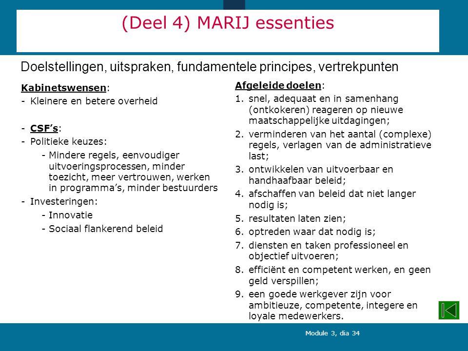 Module 3, dia 34 (Deel 4) MARIJ essenties Kabinetswensen: -Kleinere en betere overheid -CSF's: -Politieke keuzes: -Mindere regels, eenvoudiger uitvoeringsprocessen, minder toezicht, meer vertrouwen, werken in programma's, minder bestuurders -Investeringen: -Innovatie -Sociaal flankerend beleid Afgeleide doelen: 1.snel, adequaat en in samenhang (ontkokeren) reageren op nieuwe maatschappelijke uitdagingen; 2.verminderen van het aantal (complexe) regels, verlagen van de administratieve last; 3.ontwikkelen van uitvoerbaar en handhaafbaar beleid; 4.afschaffen van beleid dat niet langer nodig is; 5.resultaten laten zien; 6.optreden waar dat nodig is; 7.diensten en taken professioneel en objectief uitvoeren; 8.efficiënt en competent werken, en geen geld verspillen; 9.een goede werkgever zijn voor ambitieuze, competente, integere en loyale medewerkers.