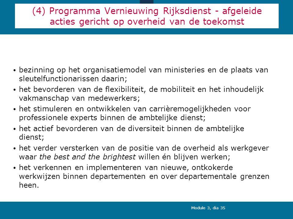 Module 3, dia 35 (4) Programma Vernieuwing Rijksdienst - afgeleide acties gericht op overheid van de toekomst bezinning op het organisatiemodel van ministeries en de plaats van sleutelfunctionarissen daarin; het bevorderen van de flexibiliteit, de mobiliteit en het inhoudelijk vakmanschap van medewerkers; het stimuleren en ontwikkelen van carrièremogelijkheden voor professionele experts binnen de ambtelijke dienst; het actief bevorderen van de diversiteit binnen de ambtelijke dienst; het verder versterken van de positie van de overheid als werkgever waar the best and the brightest willen én blijven werken; het verkennen en implementeren van nieuwe, ontkokerde werkwijzen binnen departementen en over departementale grenzen heen.