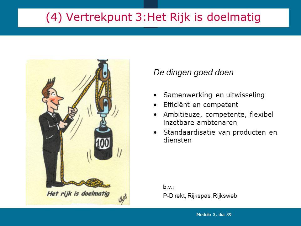 Module 3, dia 39 (4) Vertrekpunt 3:Het Rijk is doelmatig Samenwerking en uitwisseling Efficiënt en competent Ambitieuze, competente, flexibel inzetbare ambtenaren Standaardisatie van producten en diensten De dingen goed doen b.v.: P-Direkt, Rijkspas, Rijksweb