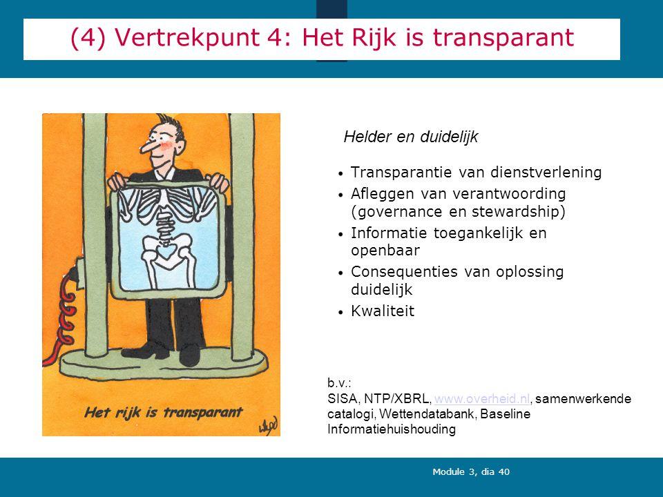 Module 3, dia 40 (4) Vertrekpunt 4: Het Rijk is transparant Transparantie van dienstverlening Afleggen van verantwoording (governance en stewardship) Informatie toegankelijk en openbaar Consequenties van oplossing duidelijk Kwaliteit Helder en duidelijk b.v.: SISA, NTP/XBRL, www.overheid.nl, samenwerkende catalogi, Wettendatabank, Baseline Informatiehuishoudingwww.overheid.nl