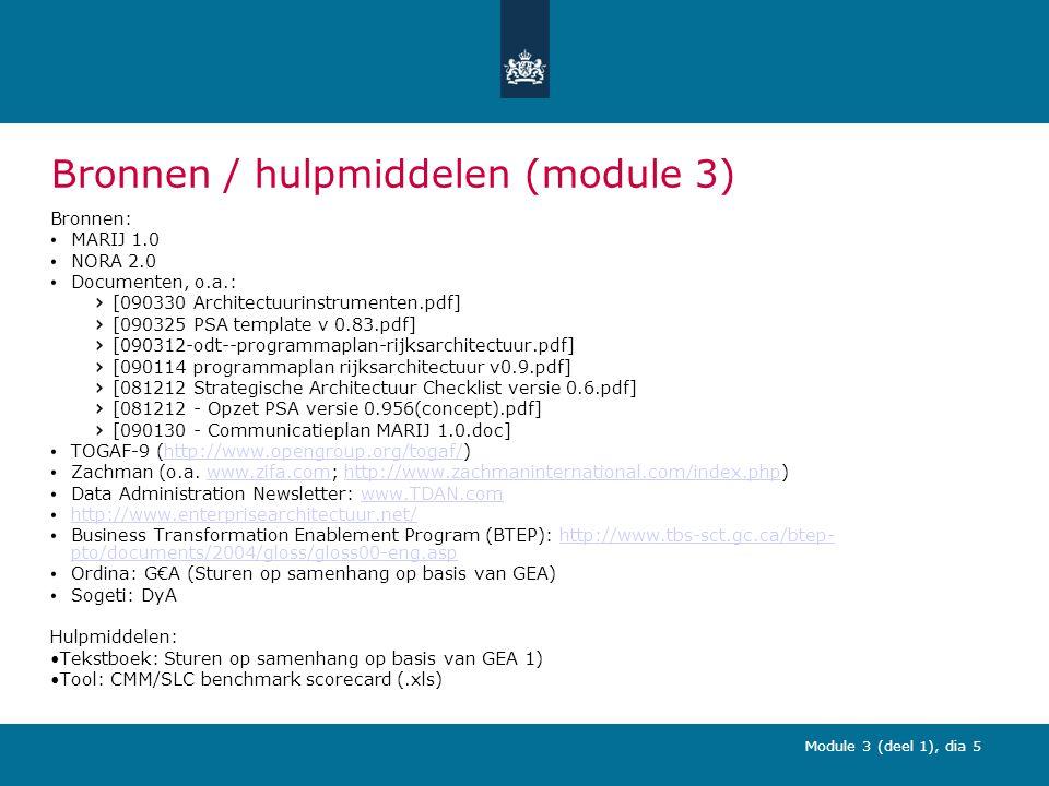 Module 3 (deel 1), dia 5 Bronnen / hulpmiddelen (module 3) Bronnen: MARIJ 1.0 NORA 2.0 Documenten, o.a.: [090330 Architectuurinstrumenten.pdf] [090325 PSA template v 0.83.pdf] [090312-odt--programmaplan-rijksarchitectuur.pdf] [090114 programmaplan rijksarchitectuur v0.9.pdf] [081212 Strategische Architectuur Checklist versie 0.6.pdf] [081212 - Opzet PSA versie 0.956(concept).pdf] [090130 - Communicatieplan MARIJ 1.0.doc] TOGAF-9 (http://www.opengroup.org/togaf/)http://www.opengroup.org/togaf/ Zachman (o.a.