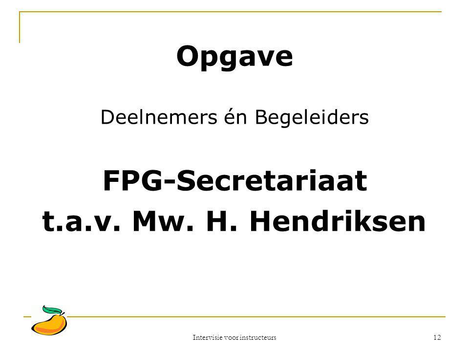 Intervisie voor instructeurs 12 Opgave Deelnemers én Begeleiders FPG-Secretariaat t.a.v. Mw. H. Hendriksen