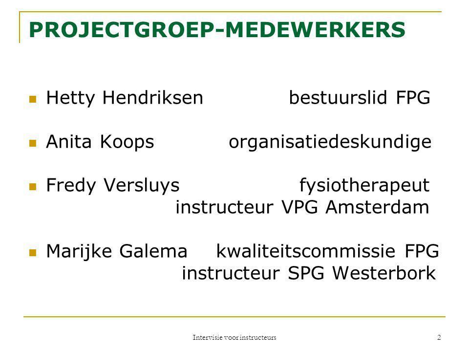 Intervisie voor instructeurs 2 PROJECTGROEP-MEDEWERKERS Hetty Hendriksen bestuurslid FPG Anita Koops organisatiedeskundige Fredy Versluys fysiotherape