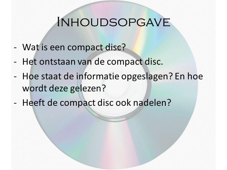 Inhoudsopgave -Wat is een compact disc? -Het ontstaan van de compact disc. -Hoe staat de informatie opgeslagen? En hoe wordt deze gelezen? -Heeft de c
