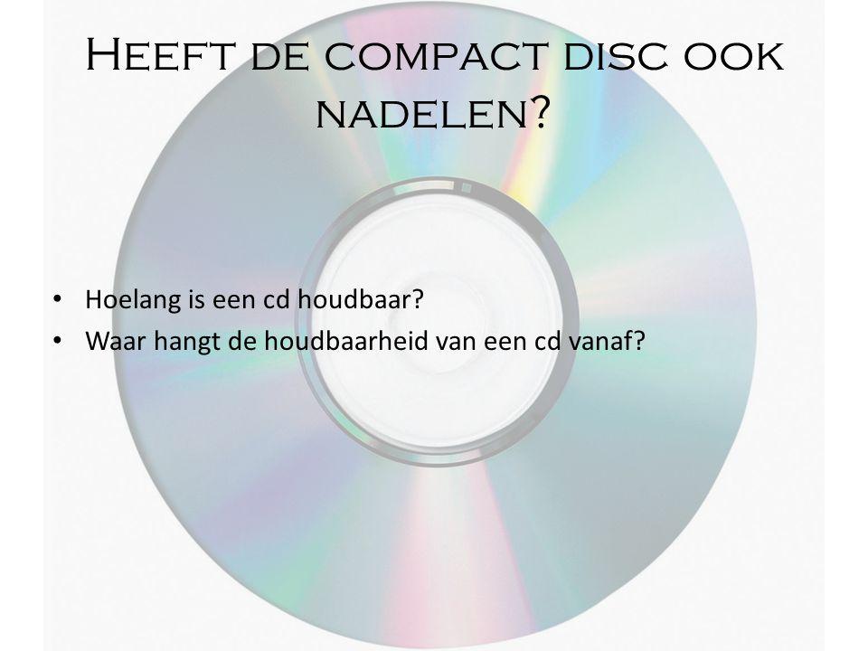 Heeft de compact disc ook nadelen? Hoelang is een cd houdbaar? Waar hangt de houdbaarheid van een cd vanaf?
