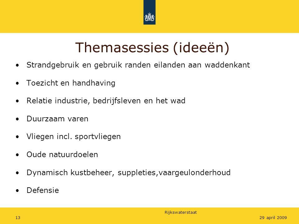 Rijkswaterstaat 1329 april 2009 Themasessies (ideeën) Strandgebruik en gebruik randen eilanden aan waddenkant Toezicht en handhaving Relatie industrie, bedrijfsleven en het wad Duurzaam varen Vliegen incl.