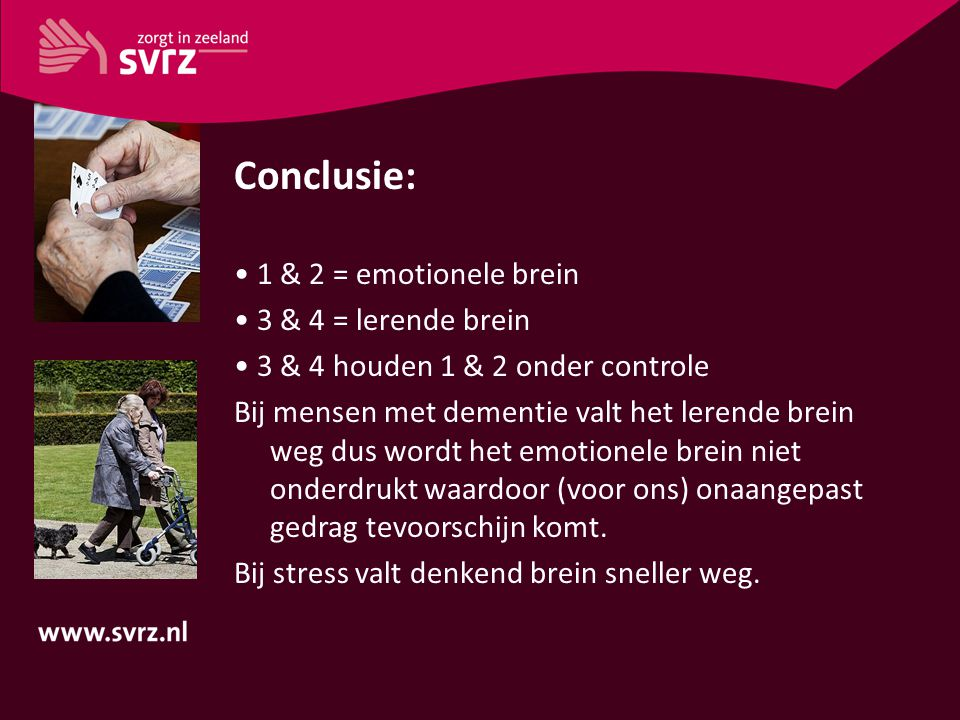 Conclusie: 1 & 2 = emotionele brein 3 & 4 = lerende brein 3 & 4 houden 1 & 2 onder controle Bij mensen met dementie valt het lerende brein weg dus wor
