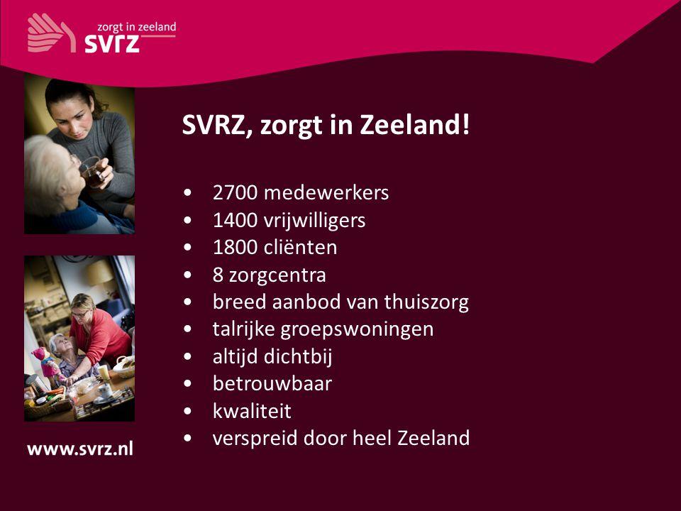 SVRZ, zorgt in Zeeland! 2700 medewerkers 1400 vrijwilligers 1800 cliënten 8 zorgcentra breed aanbod van thuiszorg talrijke groepswoningen altijd dicht