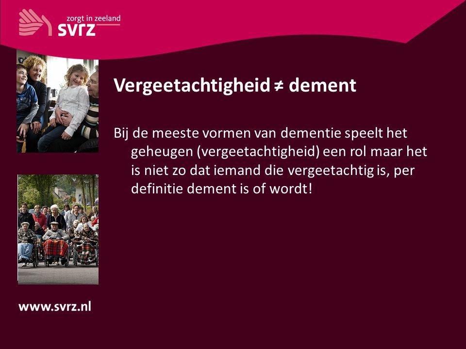 Vergeetachtigheid ≠ dement Bij de meeste vormen van dementie speelt het geheugen (vergeetachtigheid) een rol maar het is niet zo dat iemand die vergee