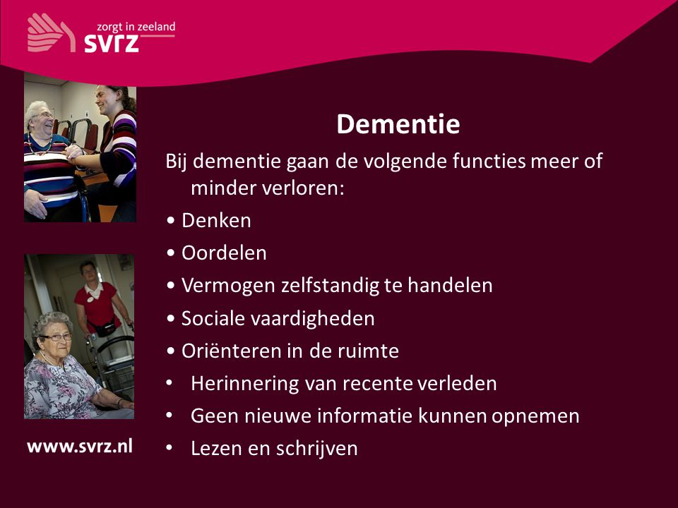 Dementie Bij dementie gaan de volgende functies meer of minder verloren: Denken Oordelen Vermogen zelfstandig te handelen Sociale vaardigheden Oriënte