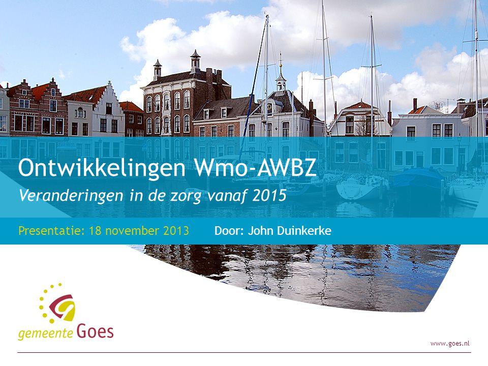 www.goes.nl Veranderingen in de zorg vanaf 2015 Presentatie: 18 november 2013 Door: John Duinkerke Ontwikkelingen Wmo-AWBZ