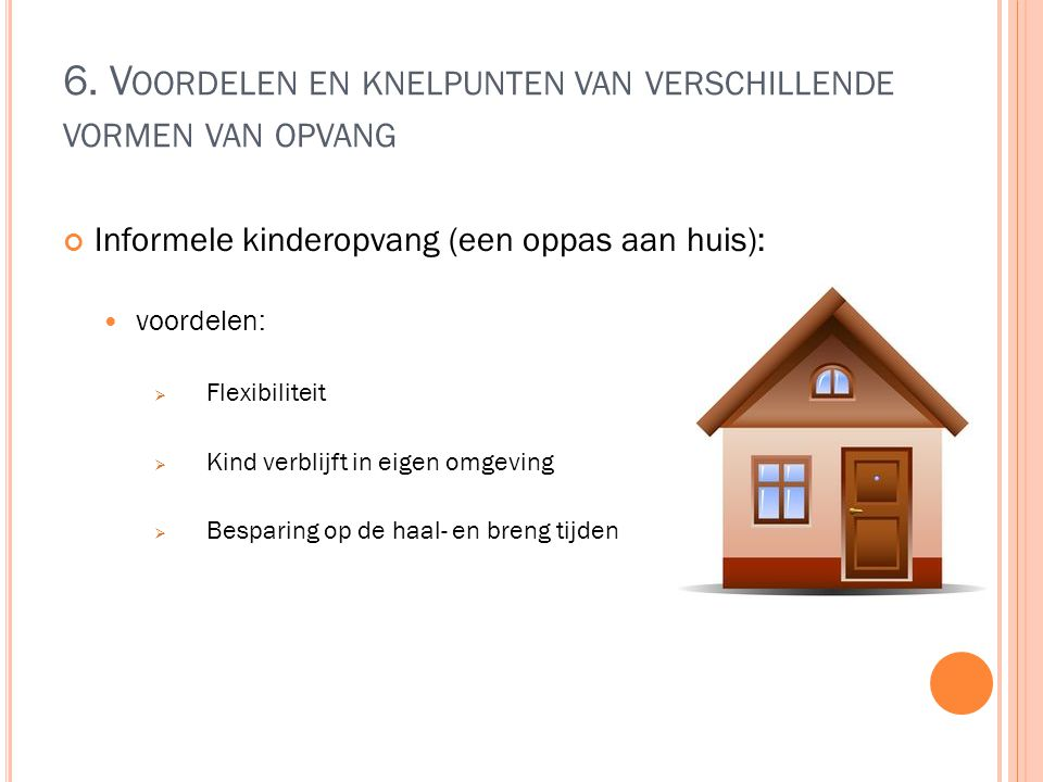 6. V OORDELEN EN KNELPUNTEN VAN VERSCHILLENDE VORMEN VAN OPVANG Informele kinderopvang (een oppas aan huis): voordelen:  Flexibiliteit  Kind verblij