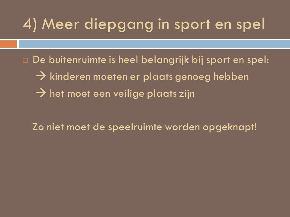 4) Meer diepgang in sport en spel  De buitenruimte is heel belangrijk bij sport en spel:  kinderen moeten er plaats genoeg hebben  het moet een veilige plaats zijn Zo niet moet de speelruimte worden opgeknapt!