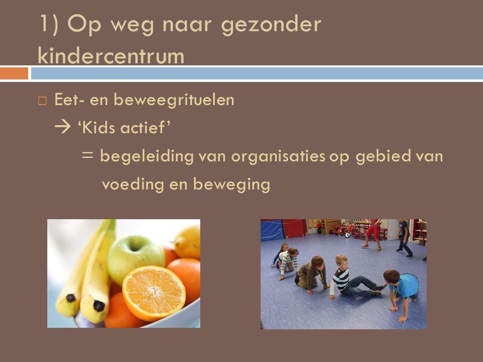 1) Op weg naar gezonder kindercentrum  Eet- en beweegrituelen  'Kids actief' = begeleiding van organisaties op gebied van voeding en beweging
