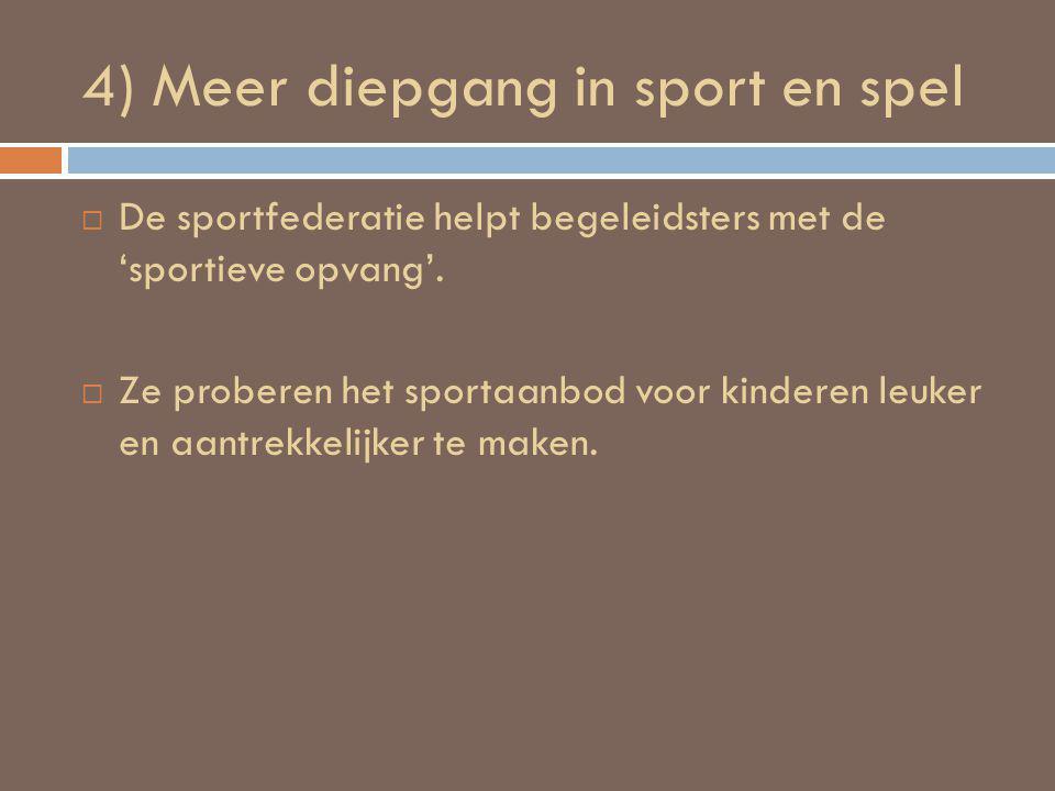 4) Meer diepgang in sport en spel  De sportfederatie helpt begeleidsters met de 'sportieve opvang'.  Ze proberen het sportaanbod voor kinderen leuke
