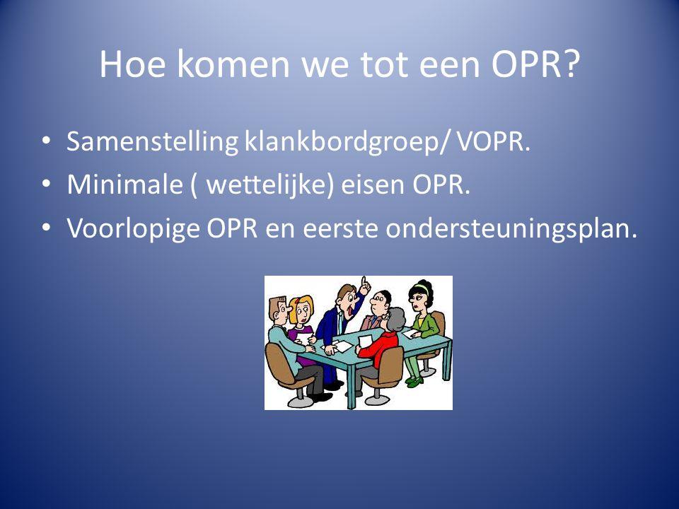 Hoe komen we tot een OPR? Samenstelling klankbordgroep/ VOPR. Minimale ( wettelijke) eisen OPR. Voorlopige OPR en eerste ondersteuningsplan.