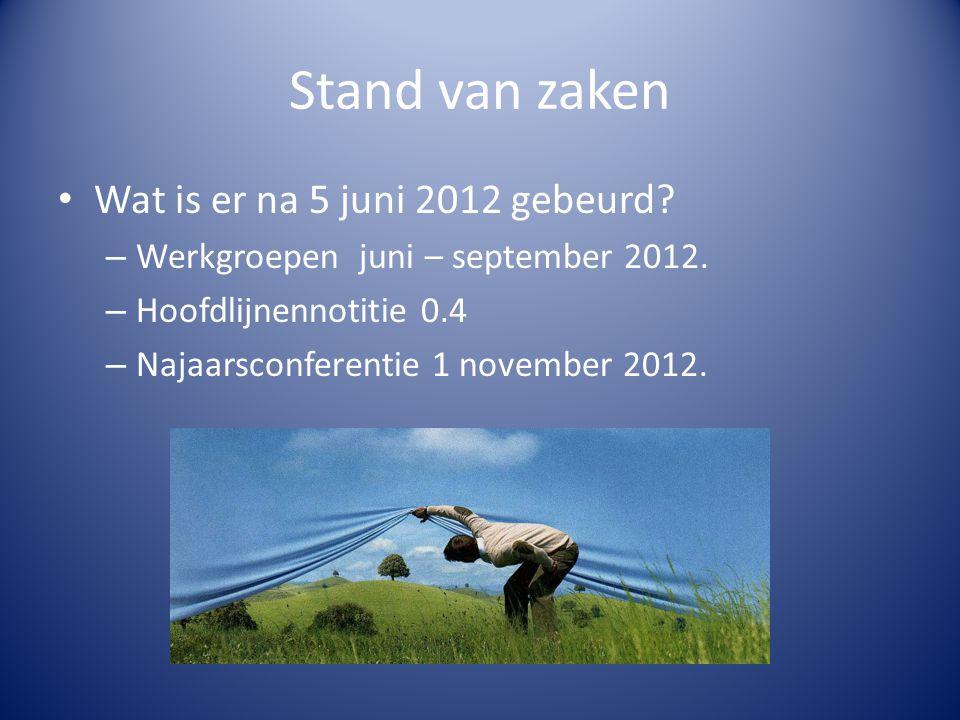 Stand van zaken Wat is er na 5 juni 2012 gebeurd? – Werkgroepen juni – september 2012. – Hoofdlijnennotitie 0.4 – Najaarsconferentie 1 november 2012.