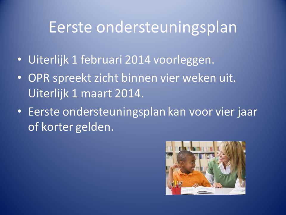 Eerste ondersteuningsplan Uiterlijk 1 februari 2014 voorleggen. OPR spreekt zicht binnen vier weken uit. Uiterlijk 1 maart 2014. Eerste ondersteunings