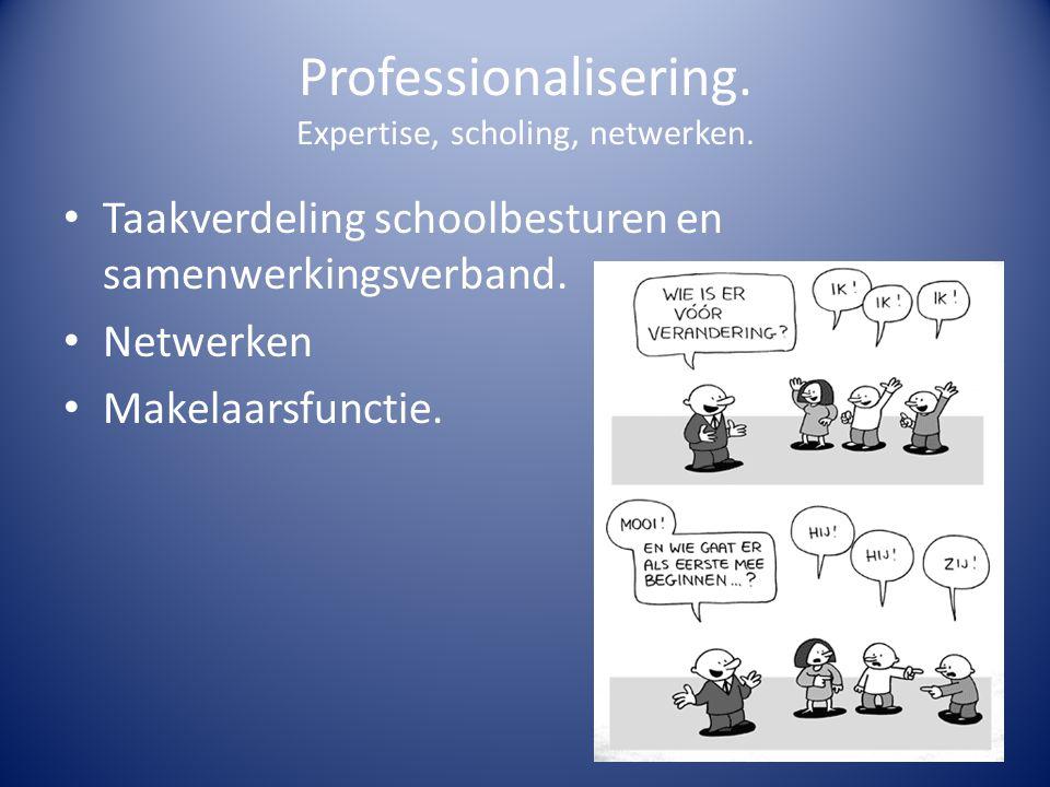 Professionalisering. Expertise, scholing, netwerken. Taakverdeling schoolbesturen en samenwerkingsverband. Netwerken Makelaarsfunctie.