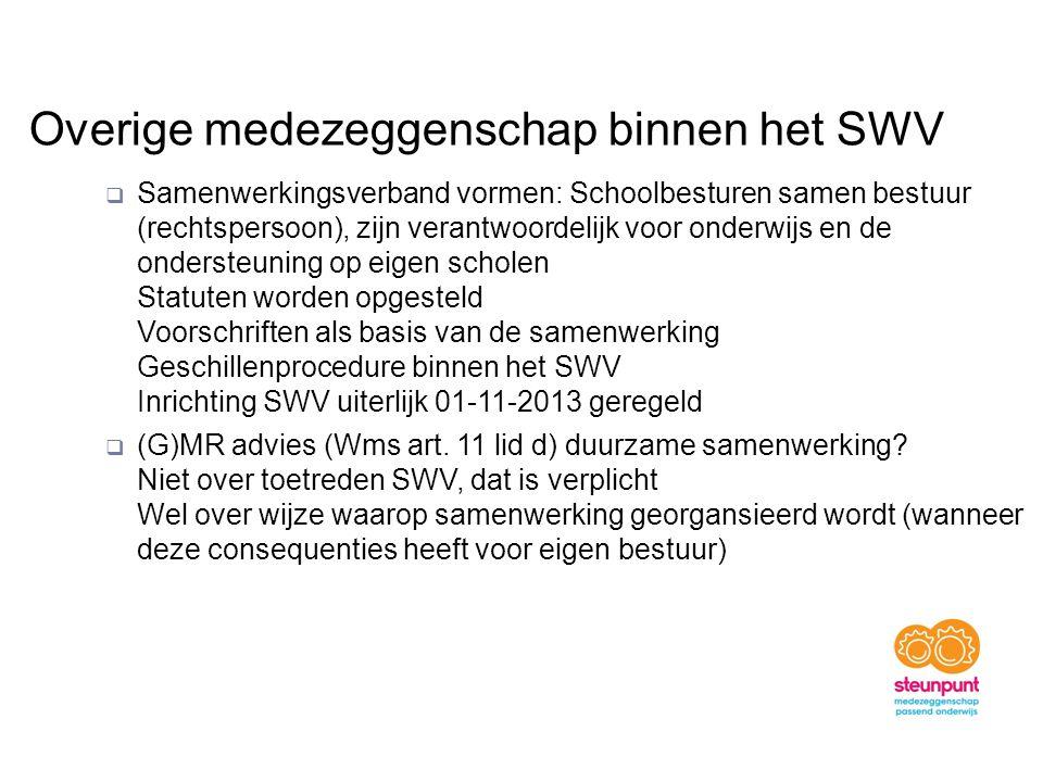 Overige medezeggenschap binnen het SWV  Samenwerkingsverband vormen: Schoolbesturen samen bestuur (rechtspersoon), zijn verantwoordelijk voor onderwijs en de ondersteuning op eigen scholen Statuten worden opgesteld Voorschriften als basis van de samenwerking Geschillenprocedure binnen het SWV Inrichting SWV uiterlijk 01-11-2013 geregeld  (G)MR advies (Wms art.