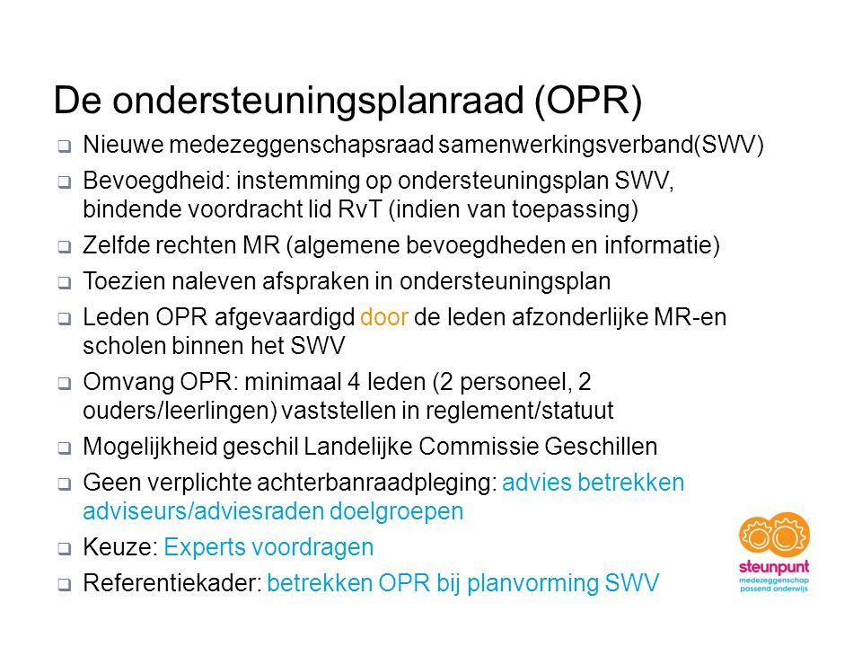 De ondersteuningsplanraad (OPR)  Nieuwe medezeggenschapsraad samenwerkingsverband(SWV)  Bevoegdheid: instemming op ondersteuningsplan SWV, bindende voordracht lid RvT (indien van toepassing)  Zelfde rechten MR (algemene bevoegdheden en informatie)  Toezien naleven afspraken in ondersteuningsplan  Leden OPR afgevaardigd door de leden afzonderlijke MR-en scholen binnen het SWV  Omvang OPR: minimaal 4 leden (2 personeel, 2 ouders/leerlingen) vaststellen in reglement/statuut  Mogelijkheid geschil Landelijke Commissie Geschillen  Geen verplichte achterbanraadpleging: advies betrekken adviseurs/adviesraden doelgroepen  Keuze: Experts voordragen  Referentiekader: betrekken OPR bij planvorming SWV