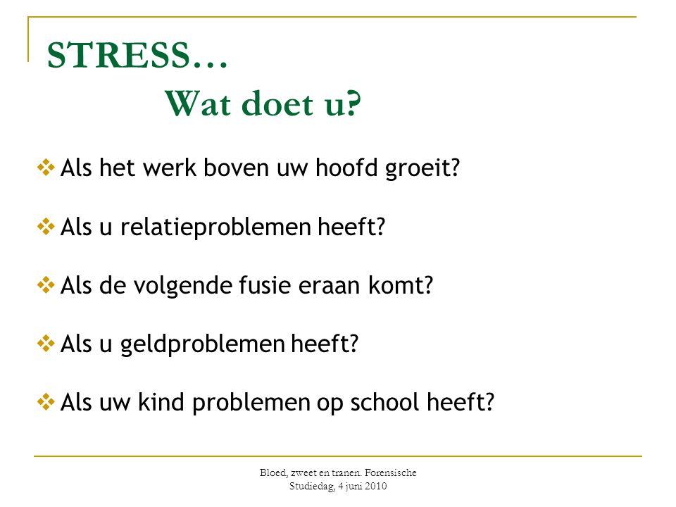 Bloed, zweet en tranen. Forensische Studiedag, 4 juni 2010 STRESS… Wat doet u?  Als het werk boven uw hoofd groeit?  Als u relatieproblemen heeft? 