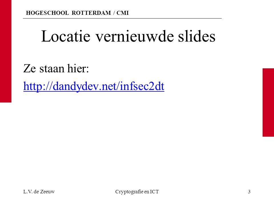 HOGESCHOOL ROTTERDAM / CMI Locatie vernieuwde slides Ze staan hier: http://dandydev.net/infsec2dt L.V. de ZeeuwCryptografie en ICT3
