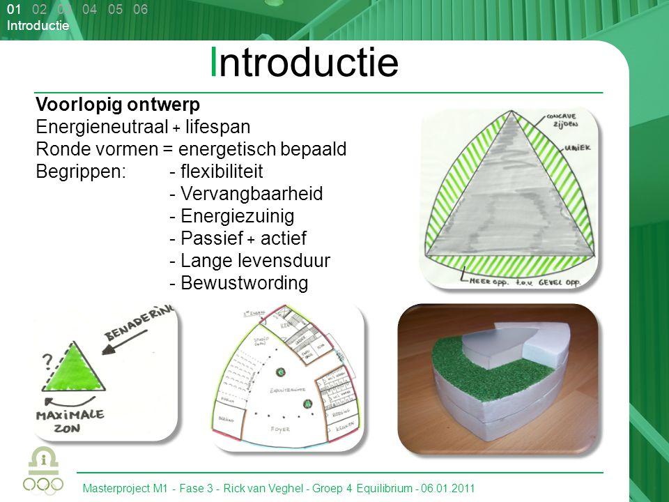 Masterproject M1 - Fase 3 - Rick van Veghel - Groep 4 Equilibrium - 06.01.2011 01 02 03 04 05 06 Introductie Voorlopig ontwerp Energieneutraal + lifes