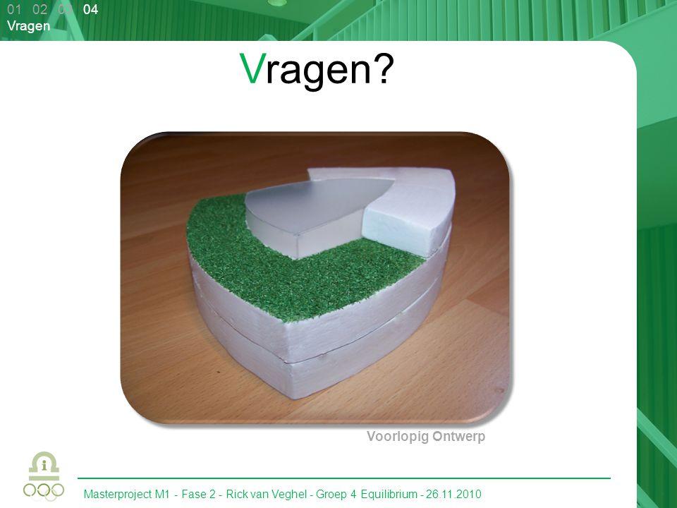 Masterproject M1 - Fase 2 - Rick van Veghel - Groep 4 Equilibrium - 26.11.2010 01 02 03 04 Vragen Vragen? Voorlopig Ontwerp