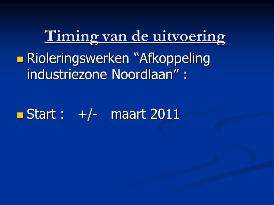 Timing van de uitvoering Rioleringswerken Afkoppeling industriezone Noordlaan : Rioleringswerken Afkoppeling industriezone Noordlaan : Start : +/- maart 2011 Start : +/- maart 2011