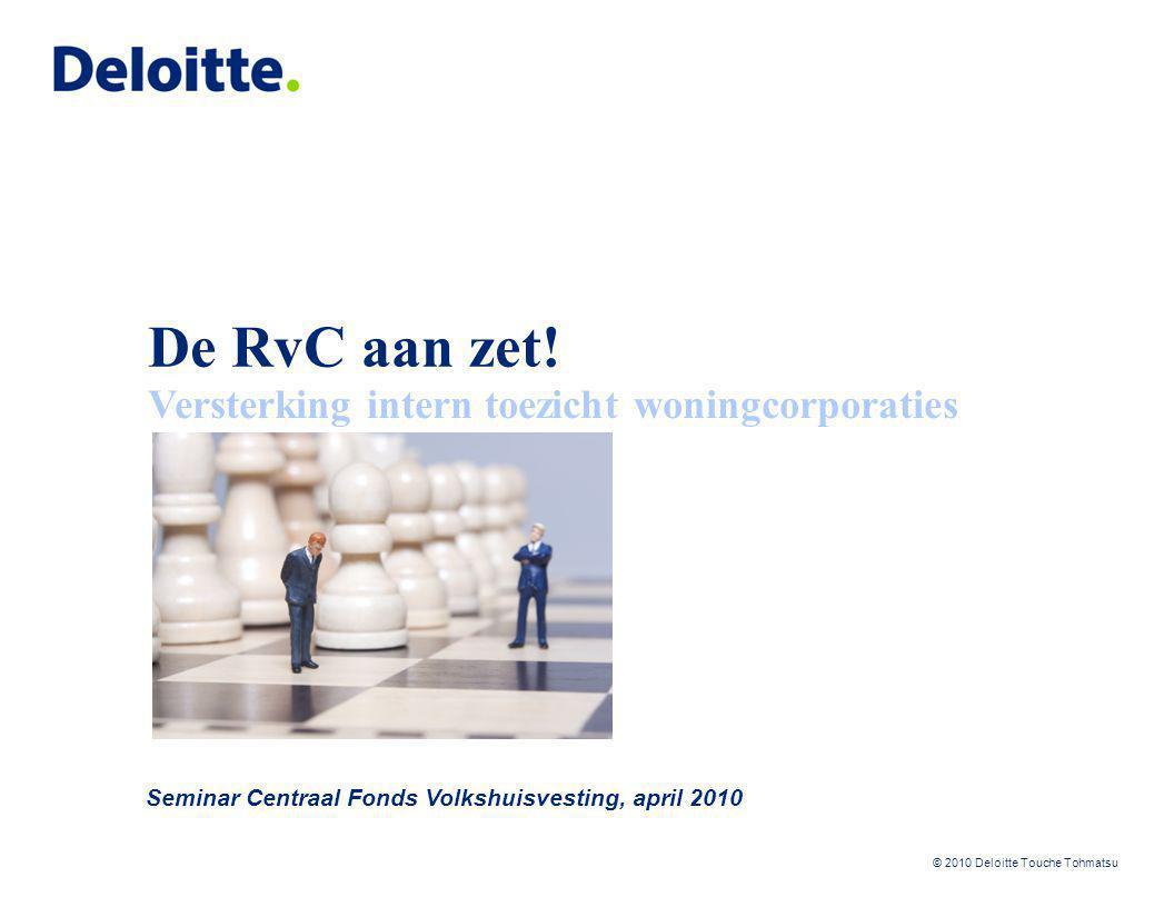 © 2010 Deloitte Touche Tohmatsu De RvC aan zet! Seminar Centraal Fonds Volkshuisvesting, april 2010 Versterking intern toezicht woningcorporaties