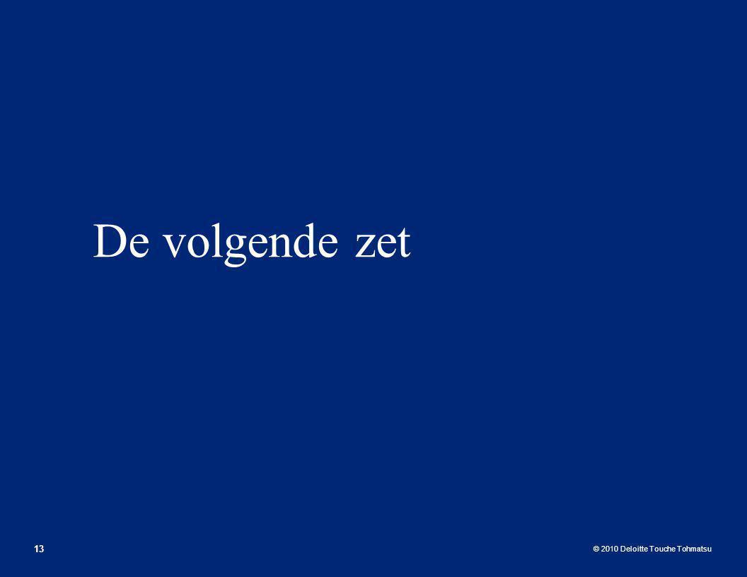 © 2010 Deloitte Touche Tohmatsu De volgende zet 13
