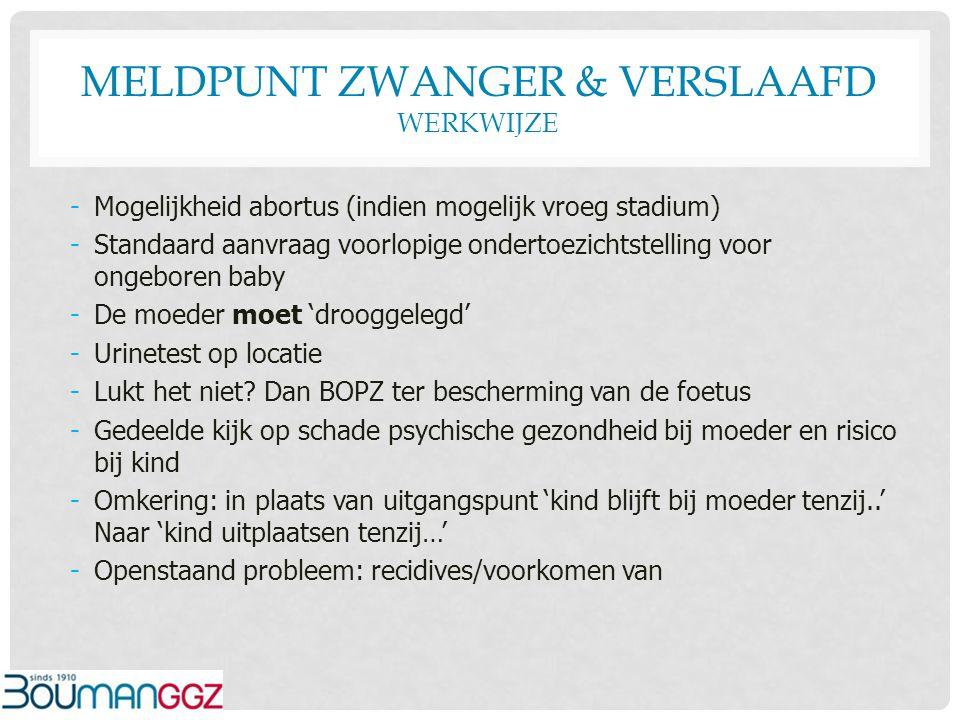 MELDPUNT ZWANGER & VERSLAAFD WERKWIJZE -Mogelijkheid abortus (indien mogelijk vroeg stadium) -Standaard aanvraag voorlopige ondertoezichtstelling voor
