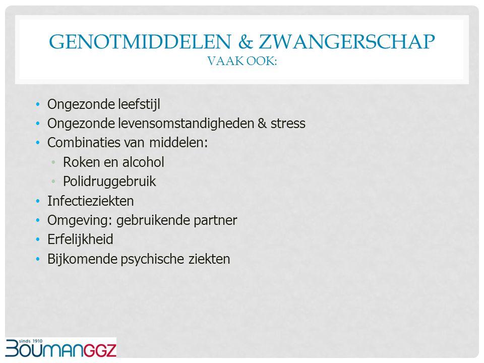 GENOTMIDDELEN & ZWANGERSCHAP VAAK OOK: Ongezonde leefstijl Ongezonde levensomstandigheden & stress Combinaties van middelen: Roken en alcohol Polidrug