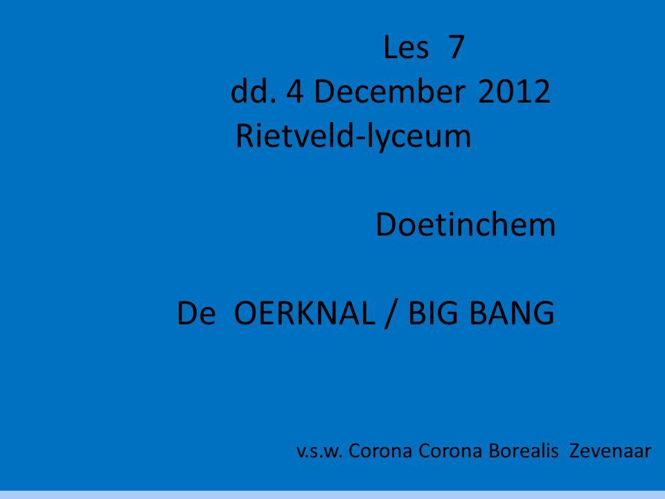 Les 7 dd. 4 December 2012 Rietveld-lyceum Doetinchem De OERKNAL / BIG BANG v.s.w. Corona Corona Borealis Zevenaar