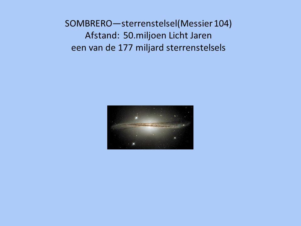 SOMBRERO—sterrenstelsel(Messier 104) Afstand: 50.miljoen Licht Jaren een van de 177 miljard sterrenstelsels