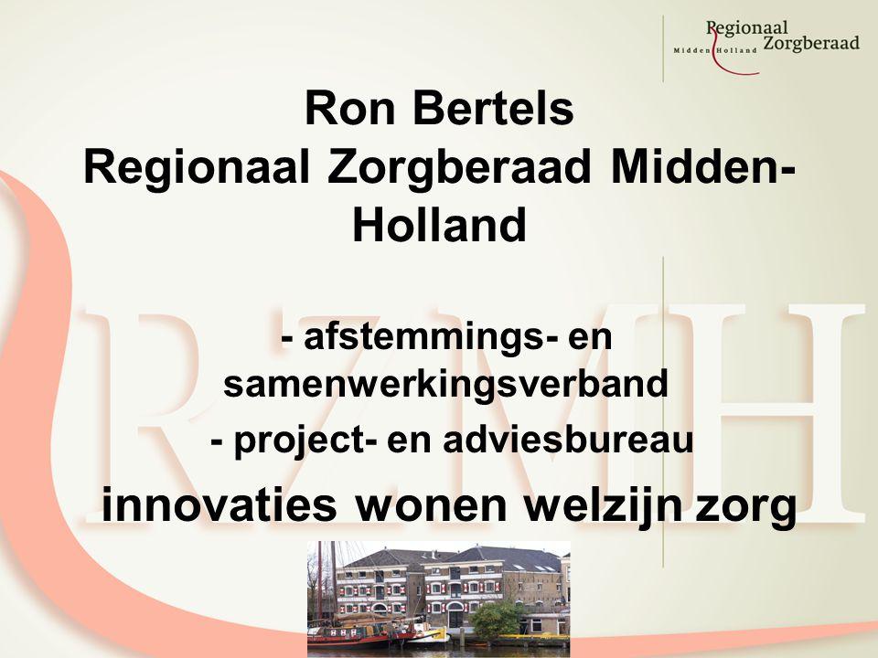 Ron Bertels Regionaal Zorgberaad Midden- Holland - afstemmings- en samenwerkingsverband - project- en adviesbureau innovaties wonen welzijn zorg