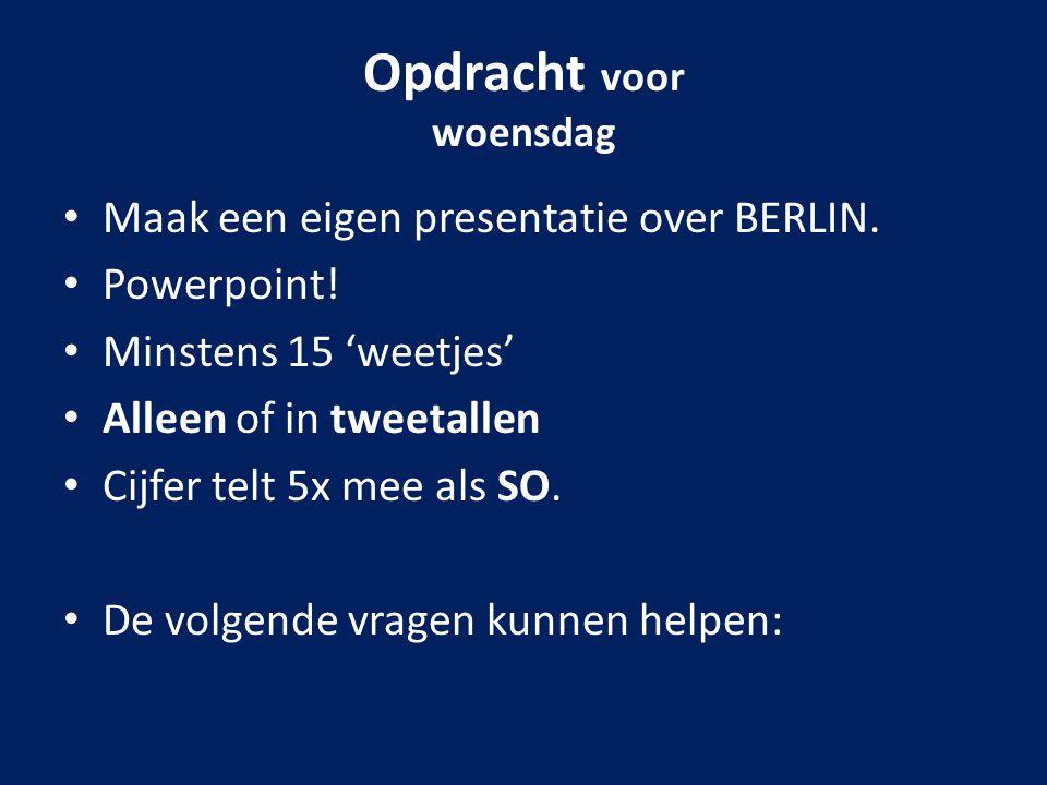 Opdracht voor woensdag Maak een eigen presentatie over BERLIN. Powerpoint! Minstens 15 'weetjes' Alleen of in tweetallen Cijfer telt 5x mee als SO. De