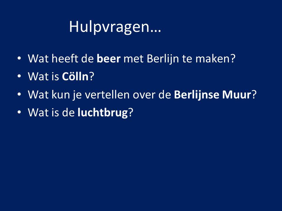 Hulpvragen… Wat heeft de beer met Berlijn te maken? Wat is Cölln? Wat kun je vertellen over de Berlijnse Muur? Wat is de luchtbrug?